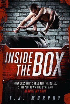 Inside The Box: How Crossfit Shredded the Rules, Stripped Down the Gym, and Rebuilt My Body.
